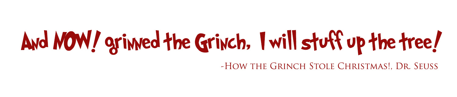 And NOW! grinned the Grinch, I will stuff up the tree! quote from Dr Seuss